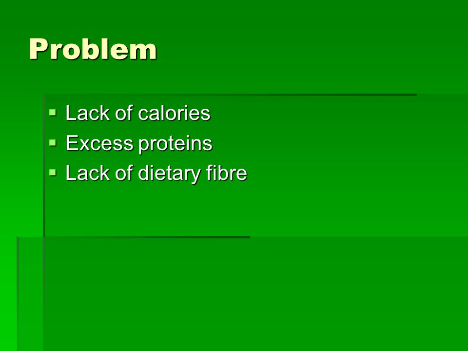 Problem  Lack of calories  Excess proteins  Lack of dietary fibre