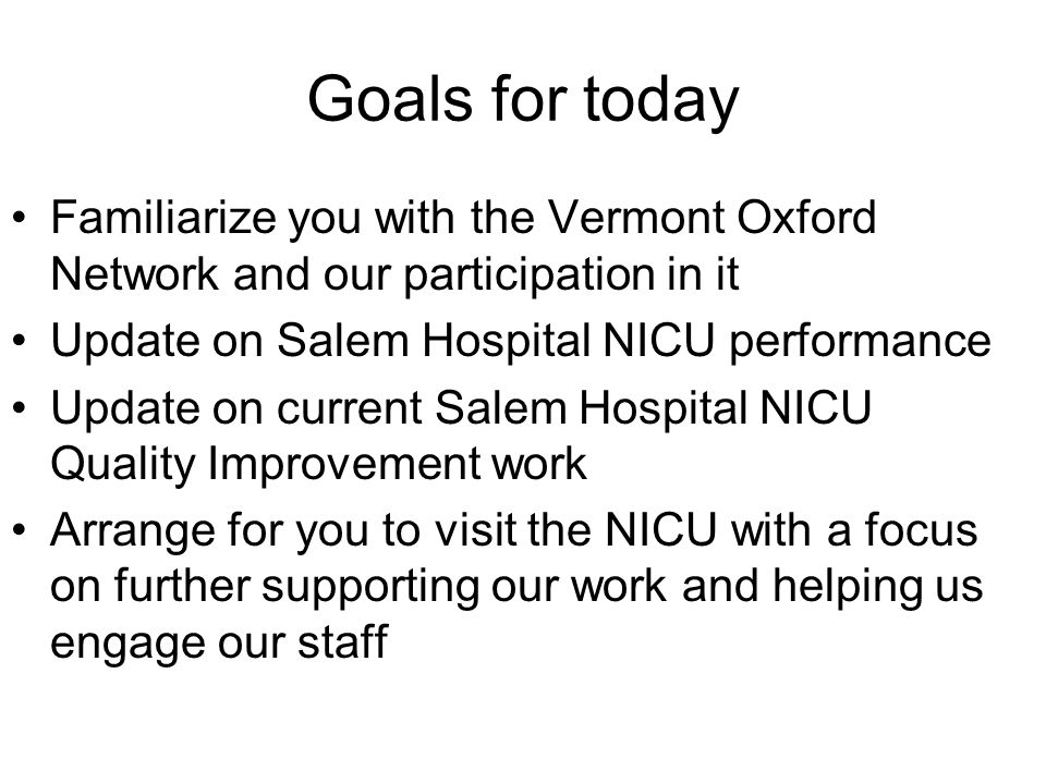 Goals for today Familiarize you with the Vermont Oxford Network and our participation in it Update on Salem Hospital NICU performance Update on current Salem Hospital NICU Quality Improvement work Arrange for you to visit the NICU with a focus on further supporting our work and helping us engage our staff