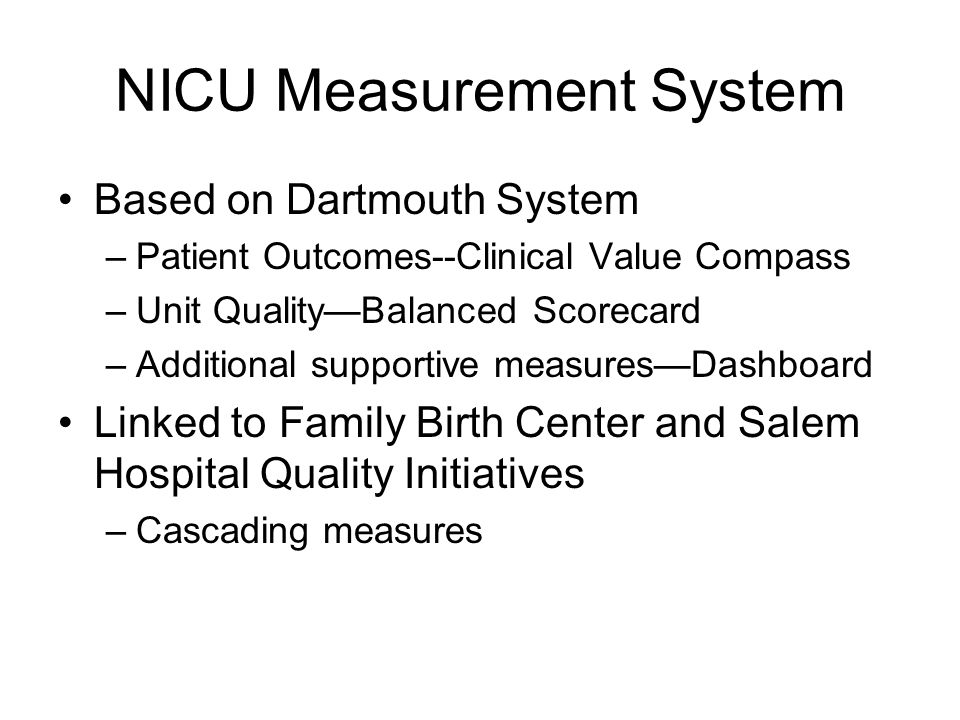 NICU Measurement System Based on Dartmouth System –Patient Outcomes--Clinical Value Compass –Unit Quality—Balanced Scorecard –Additional supportive measures—Dashboard Linked to Family Birth Center and Salem Hospital Quality Initiatives –Cascading measures
