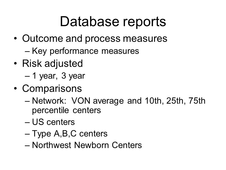 Database reports Outcome and process measures –Key performance measures Risk adjusted –1 year, 3 year Comparisons –Network: VON average and 10th, 25th, 75th percentile centers –US centers –Type A,B,C centers –Northwest Newborn Centers