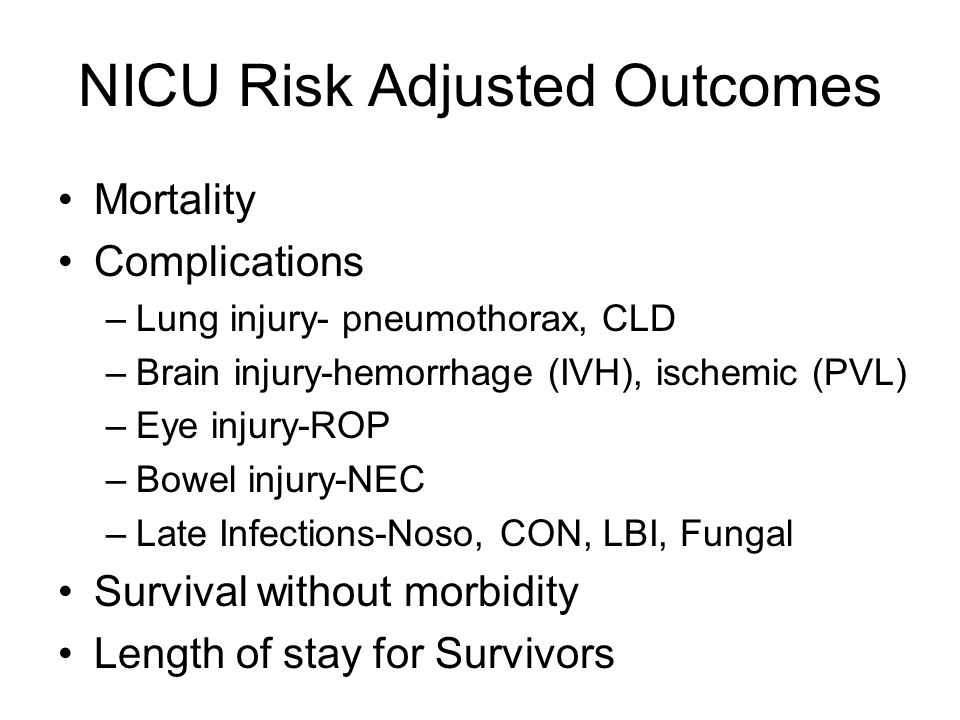 NICU Risk Adjusted Outcomes Mortality Complications –Lung injury- pneumothorax, CLD –Brain injury-hemorrhage (IVH), ischemic (PVL) –Eye injury-ROP –Bowel injury-NEC –Late Infections-Noso, CON, LBI, Fungal Survival without morbidity Length of stay for Survivors