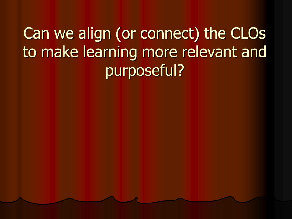 Can we align (or connect) the CLOs to make learning more relevant and purposeful