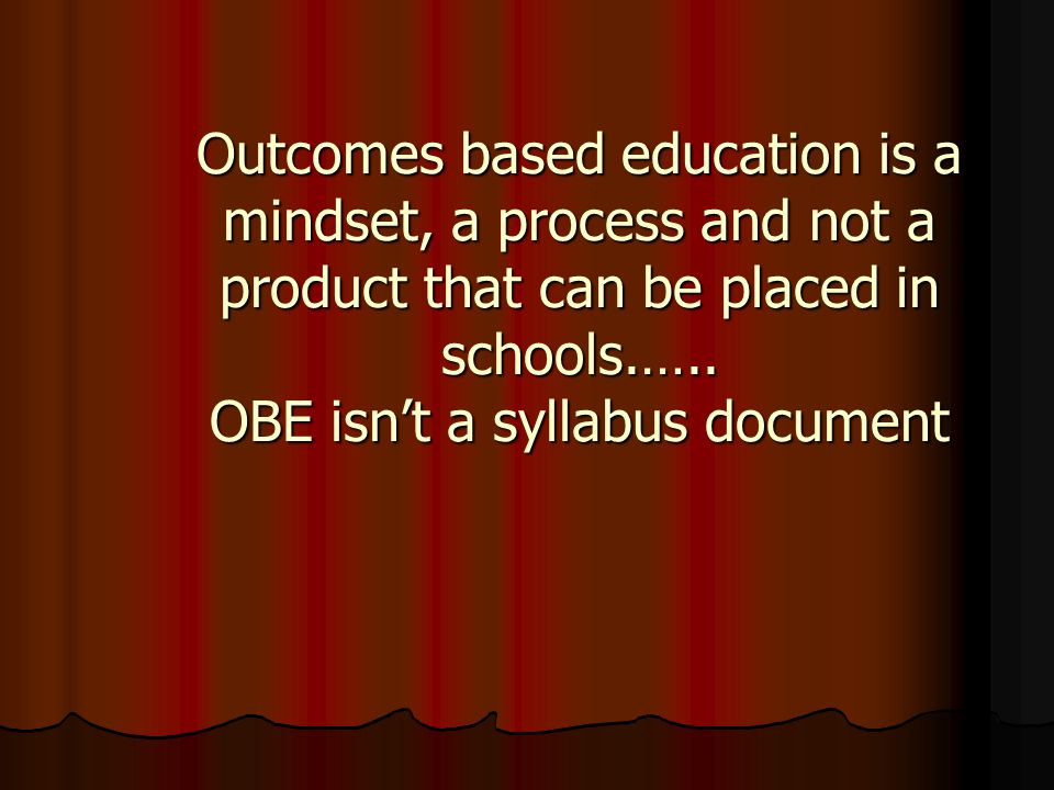 Outcomes based education is a mindset, a process and not a product that can be placed in schools.…..