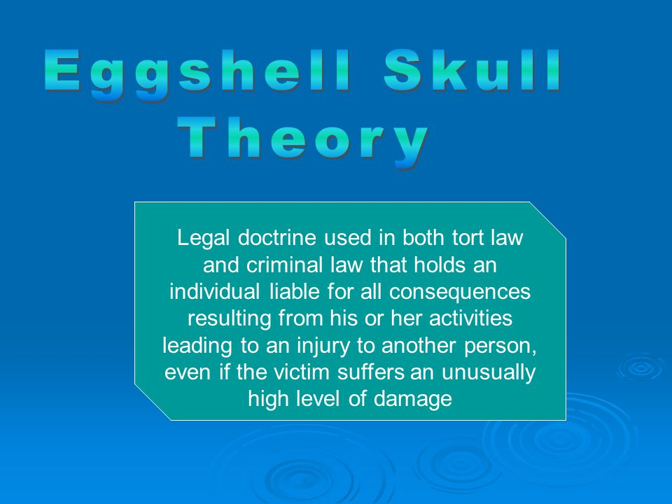 Legal doctrine used in both tort law and criminal law that holds an individual liable for all consequences resulting from his or her activities leading to an injury to another person, even if the victim suffers an unusually high level of damage