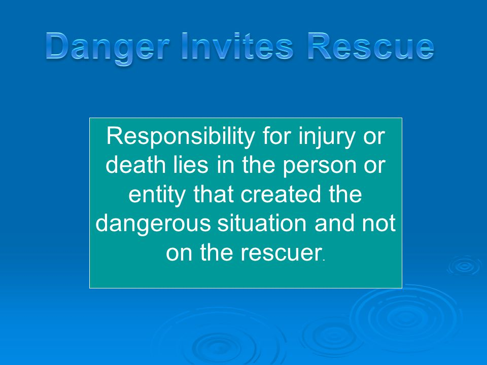 Responsibility for injury or death lies in the person or entity that created the dangerous situation and not on the rescuer.