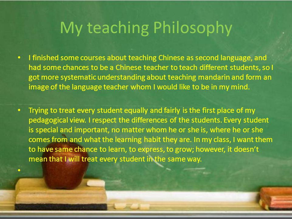My teaching Philosophy I finished some courses about teaching Chinese as second language, and had some chances to be a Chinese teacher to teach different students, so I got more systematic understanding about teaching mandarin and form an image of the language teacher whom I would like to be in my mind.