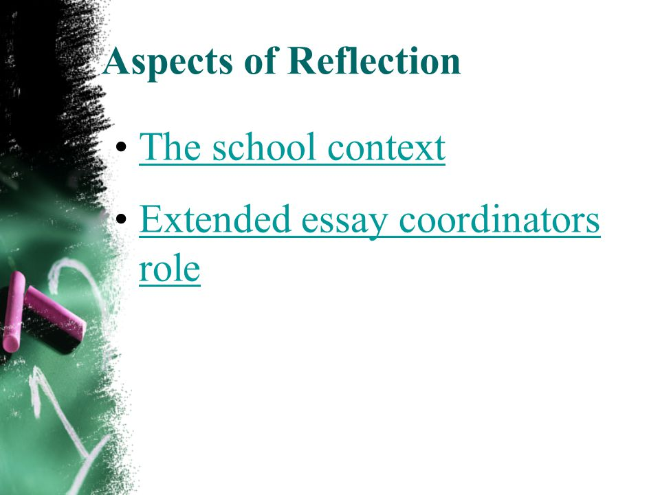 Aspects of Reflection The school context Extended essay coordinators roleExtended essay coordinators role