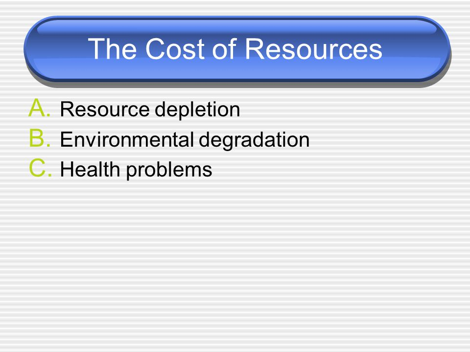 The Cost of Resources A. Resource depletion B. Environmental degradation C. Health problems