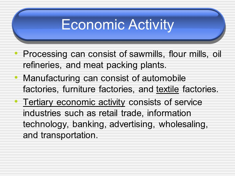 Economic Activity Processing can consist of sawmills, flour mills, oil refineries, and meat packing plants.