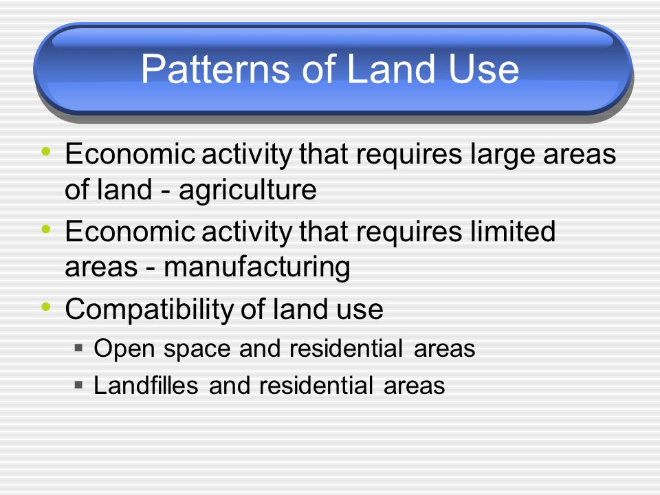 Patterns of Land Use Economic activity that requires large areas of land - agriculture Economic activity that requires limited areas - manufacturing Compatibility of land use  Open space and residential areas  Landfilles and residential areas