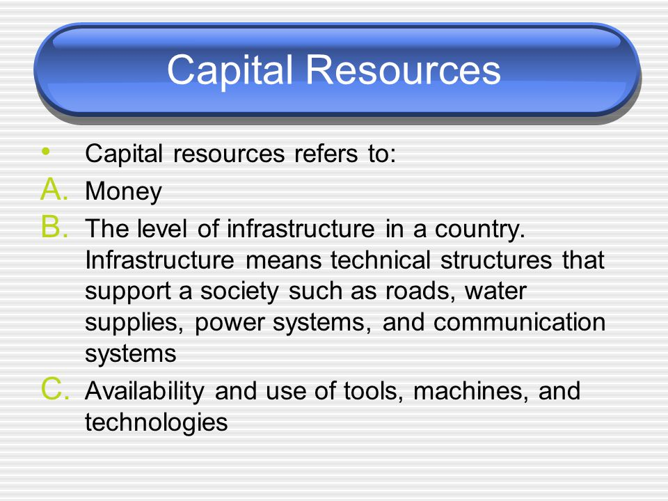 Capital Resources Capital resources refers to: A. Money B.