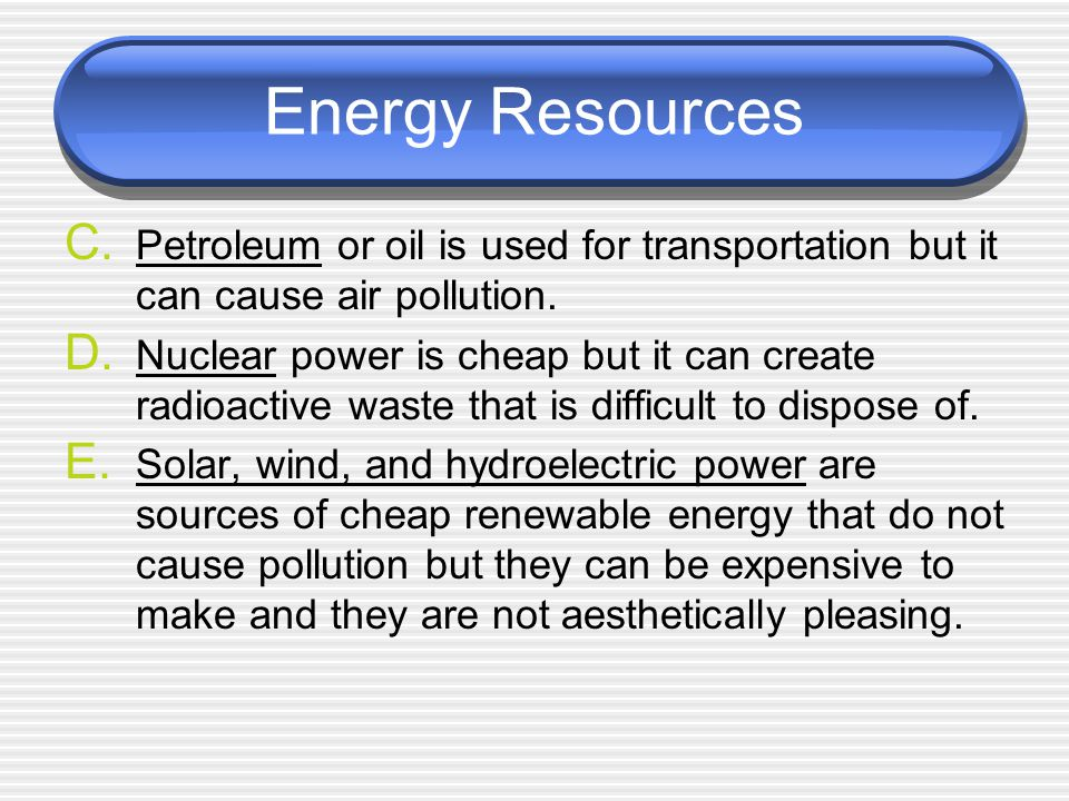 Energy Resources C. Petroleum or oil is used for transportation but it can cause air pollution.