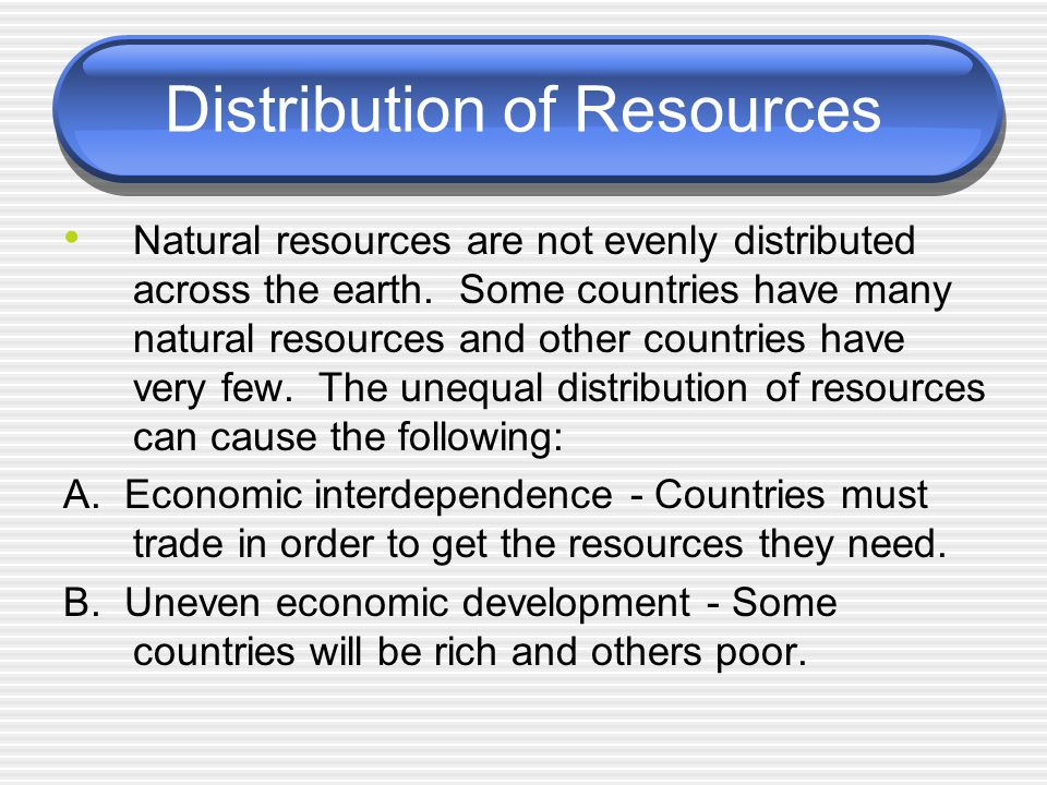 Distribution of Resources Natural resources are not evenly distributed across the earth.