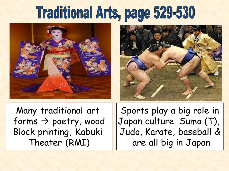 Many traditional art forms  poetry, wood Block printing, Kabuki Theater (RMI) Sports play a big role in Japan culture.
