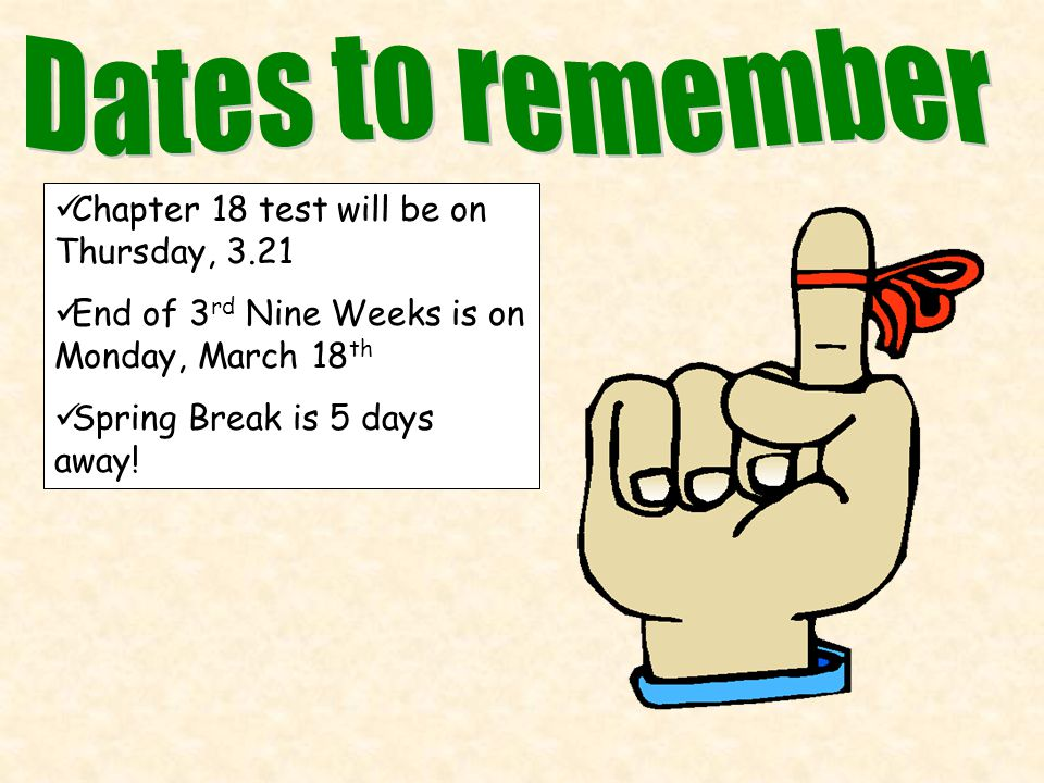 Chapter 18 test will be on Thursday, 3.21 End of 3 rd Nine Weeks is on Monday, March 18 th Spring Break is 5 days away!