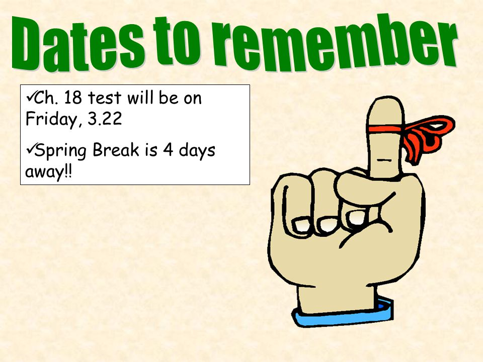Ch. 18 test will be on Friday, 3.22 Spring Break is 4 days away!!