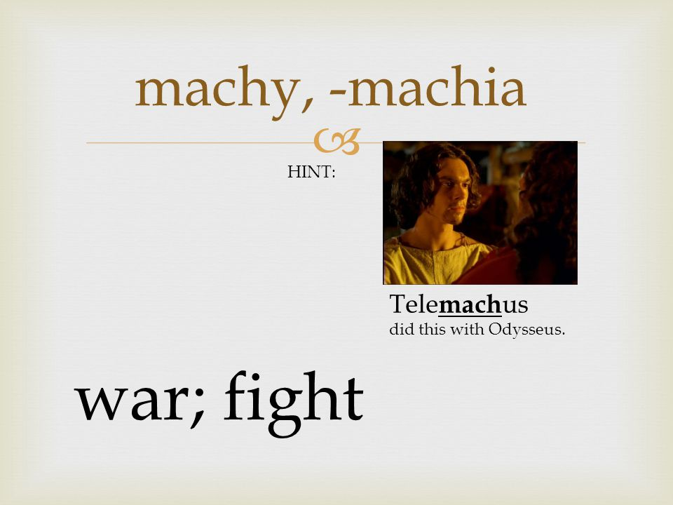  machy, -machia war; fight HINT: Tele mach us did this with Odysseus.