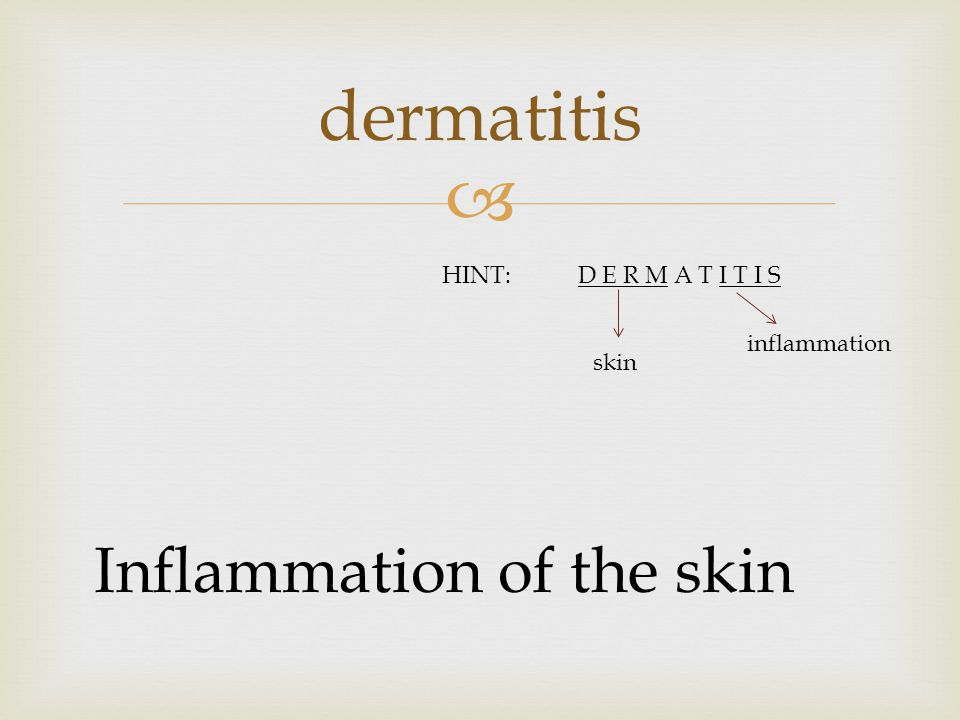  dermatitis Inflammation of the skin HINT:D E R M A T I T I S skin inflammation