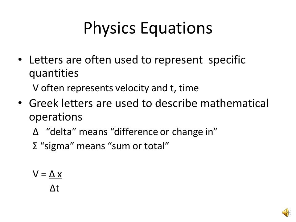 Equations Equations in physics are used to show relationships between physical quantities Equations are a compact statement modeling a situation Equations show how 2 or more variables are thought to be related