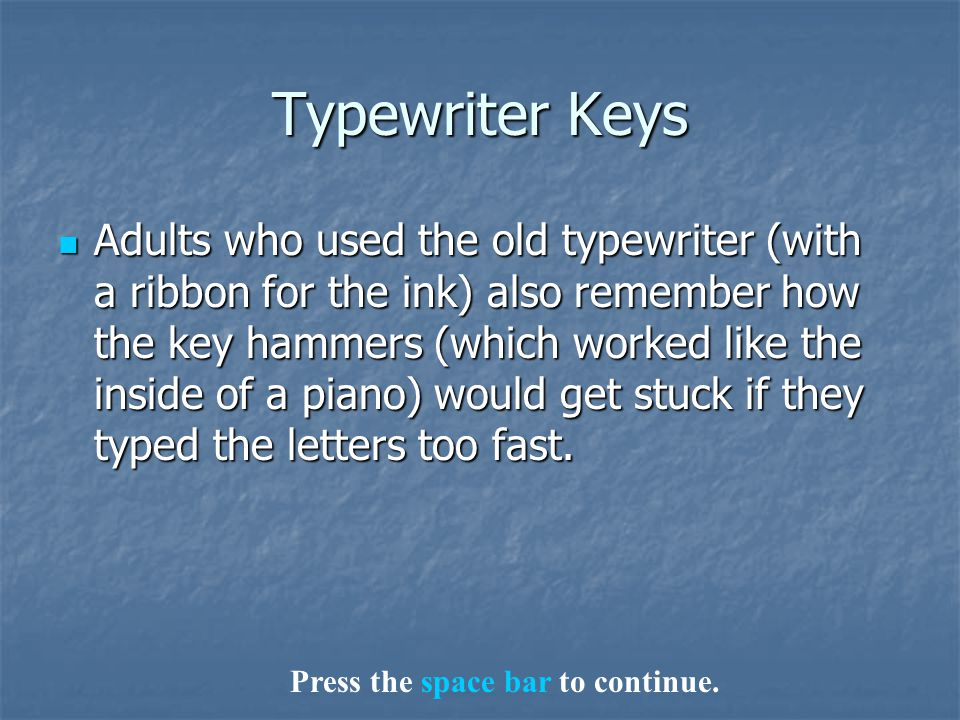 Typewriter Keys Adults who used the old typewriter (with a ribbon for the ink) also remember how the key hammers (which worked like the inside of a piano) would get stuck if they typed the letters too fast.