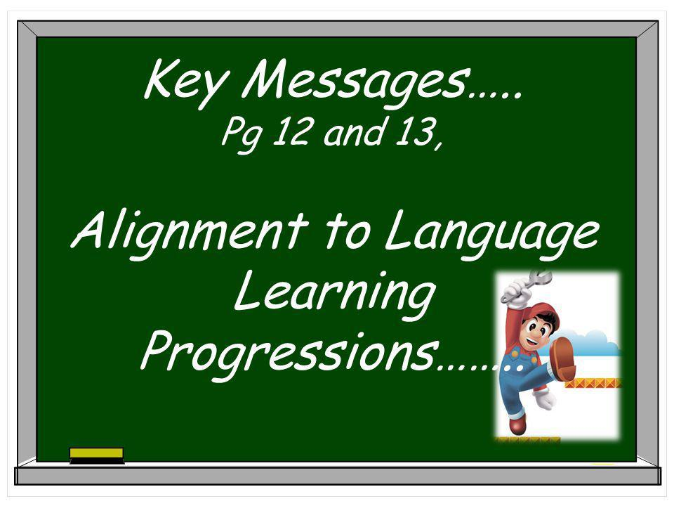 Key Messages….. Pg 12 and 13, Alignment to Language Learning Progressions……..