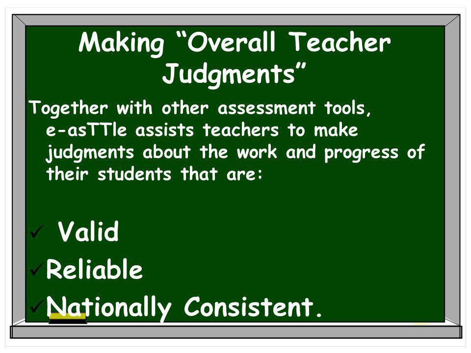 Making Overall Teacher Judgments Together with other assessment tools, e-asTTle assists teachers to make judgments about the work and progress of their students that are: Valid Reliable Nationally Consistent.