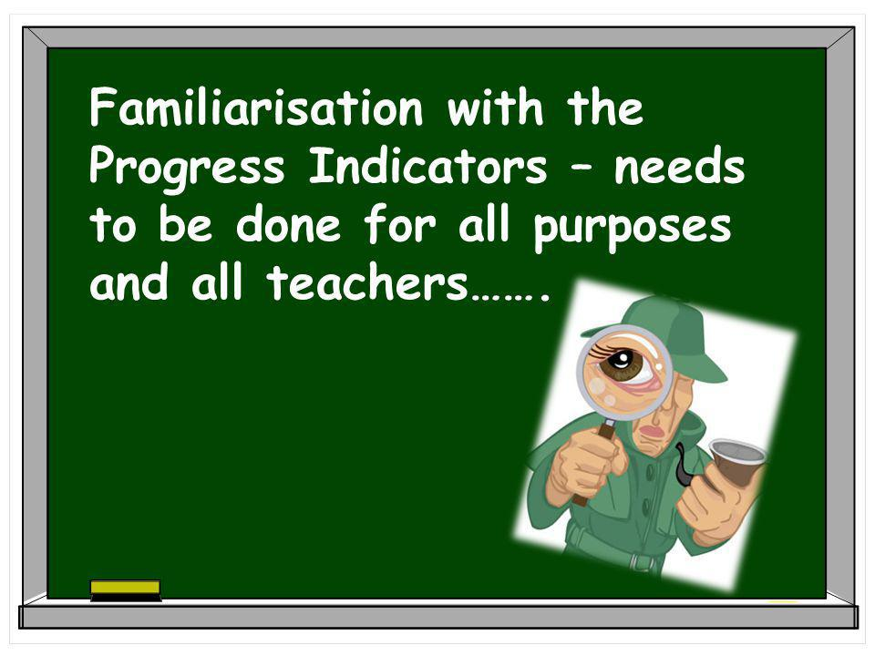 Familiarisation with the Progress Indicators – needs to be done for all purposes and all teachers…….