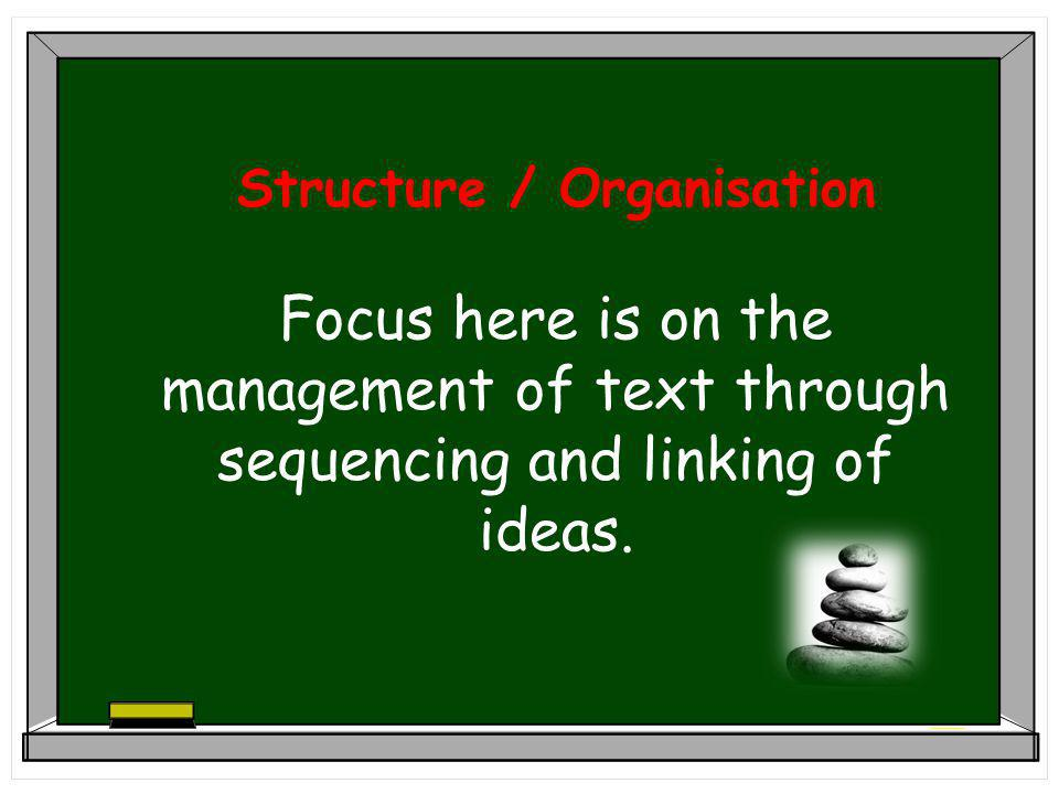 Structure / Organisation Focus here is on the management of text through sequencing and linking of ideas.