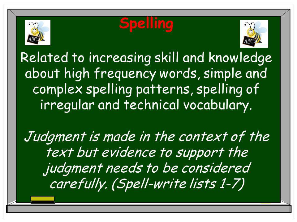 Spelling Related to increasing skill and knowledge about high frequency words, simple and complex spelling patterns, spelling of irregular and technical vocabulary.