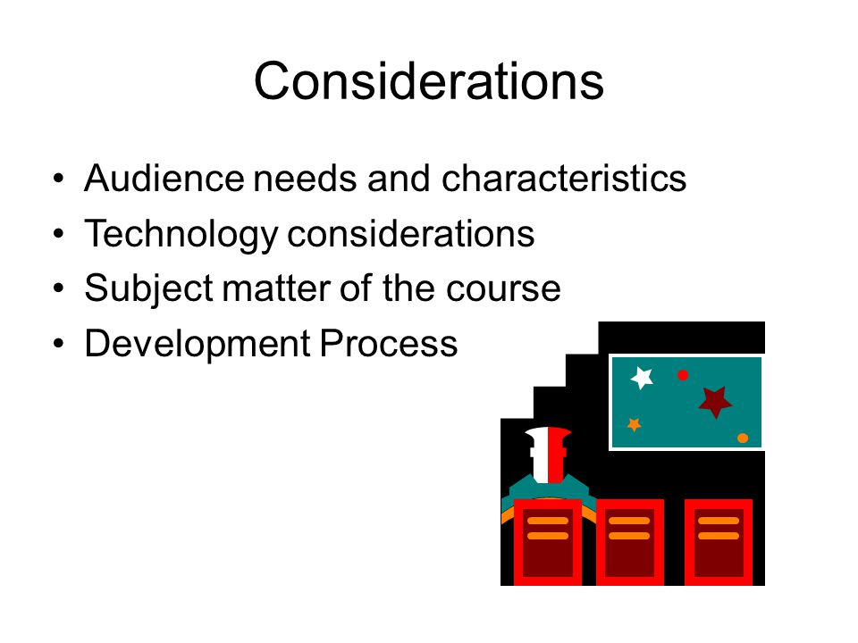 Considerations Audience needs and characteristics Technology considerations Subject matter of the course Development Process