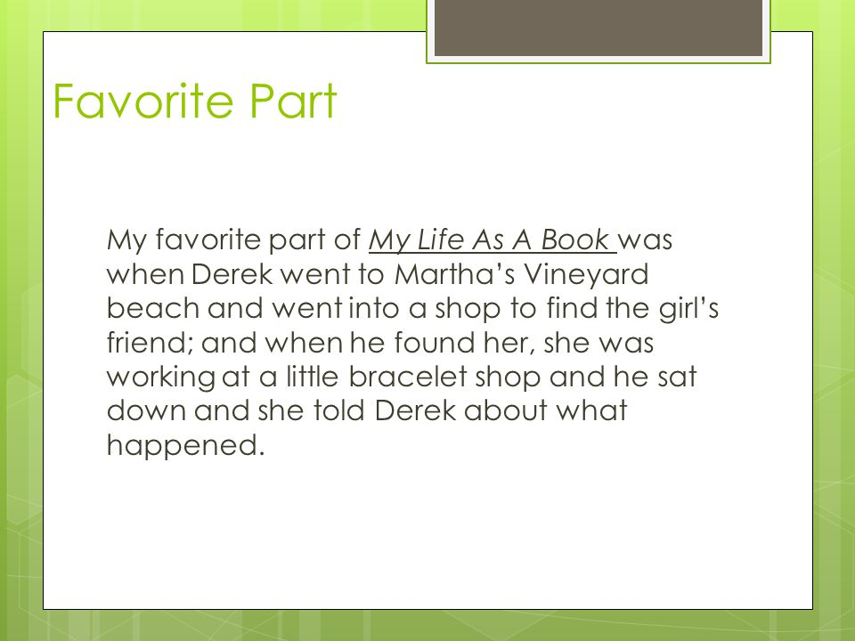 Favorite Part My favorite part of My Life As A Book was when Derek went to Martha's Vineyard beach and went into a shop to find the girl's friend; and when he found her, she was working at a little bracelet shop and he sat down and she told Derek about what happened.