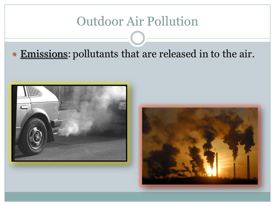 Outdoor Air Pollution Emissions Emissions: pollutants that are released in to the air.