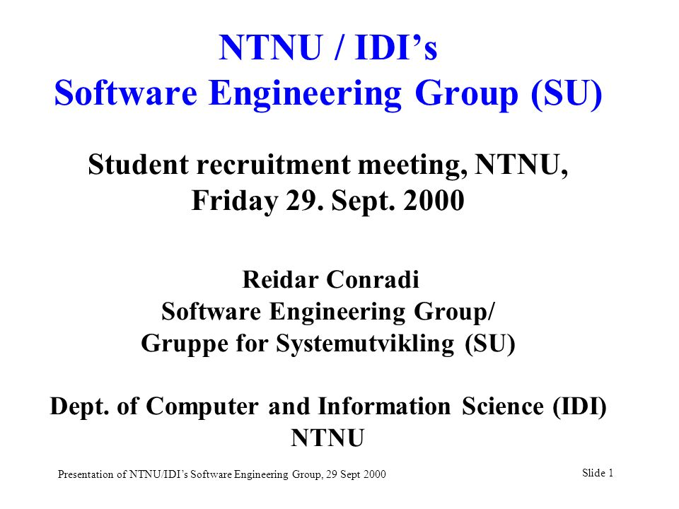 Slide 1 Presentation of NTNU/IDI's Software Engineering Group, 29 Sept 2000 NTNU / IDI's Software Engineering Group (SU) Student recruitment meeting, NTNU, Friday 29.