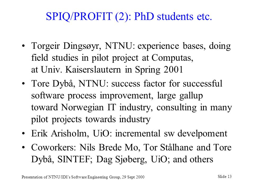 Slide 13 Presentation of NTNU/IDI's Software Engineering Group, 29 Sept 2000 SPIQ/PROFIT (2): PhD students etc.