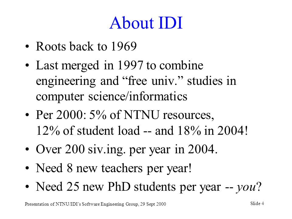 Slide 4 Presentation of NTNU/IDI's Software Engineering Group, 29 Sept 2000 About IDI Roots back to 1969 Last merged in 1997 to combine engineering and free univ. studies in computer science/informatics Per 2000: 5% of NTNU resources, 12% of student load -- and 18% in 2004.