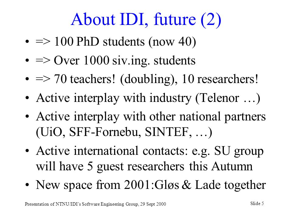 Slide 5 Presentation of NTNU/IDI's Software Engineering Group, 29 Sept 2000 About IDI, future (2) => 100 PhD students (now 40) => Over 1000 siv.ing.