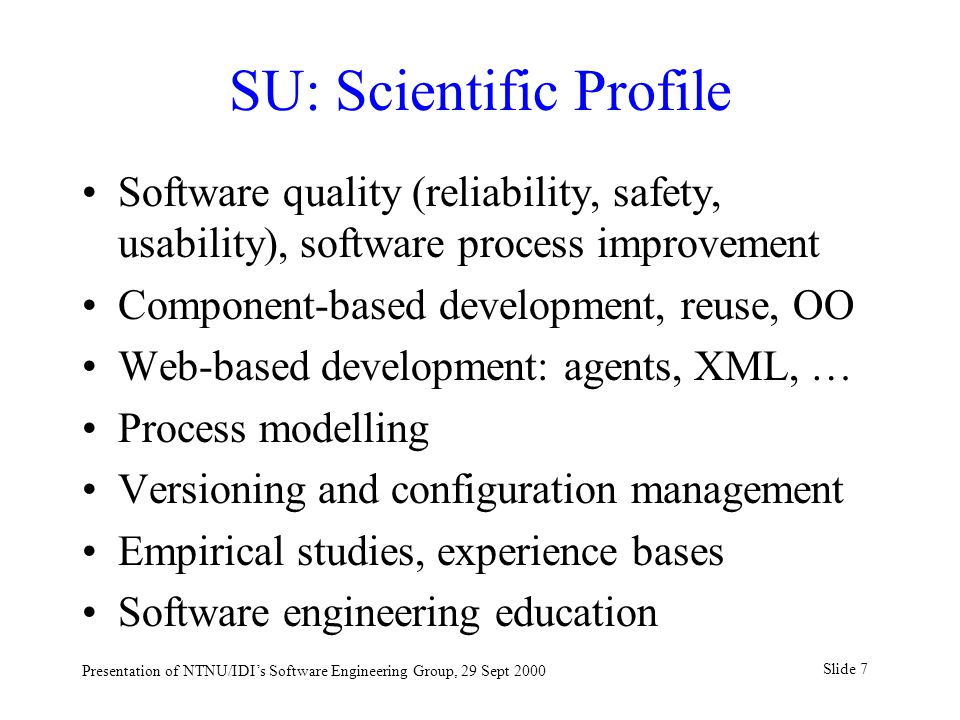 Slide 7 Presentation of NTNU/IDI's Software Engineering Group, 29 Sept 2000 SU: Scientific Profile Software quality (reliability, safety, usability), software process improvement Component-based development, reuse, OO Web-based development: agents, XML, … Process modelling Versioning and configuration management Empirical studies, experience bases Software engineering education