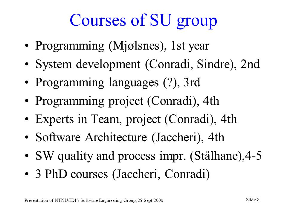 Slide 8 Presentation of NTNU/IDI's Software Engineering Group, 29 Sept 2000 Courses of SU group Programming (Mjølsnes), 1st year System development (Conradi, Sindre), 2nd Programming languages ( ), 3rd Programming project (Conradi), 4th Experts in Team, project (Conradi), 4th Software Architecture (Jaccheri), 4th SW quality and process impr.