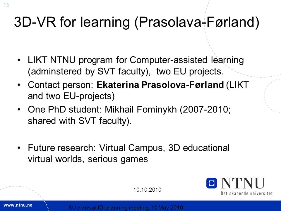 15 10.10.2010 SU plans at IDI planning meeting, 10 May 2010 3D-VR for learning (Prasolava-Førland) LIKT NTNU program for Computer-assisted learning (adminstered by SVT faculty), two EU projects.