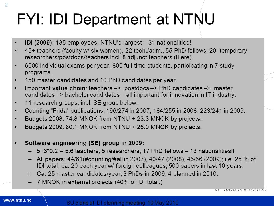 2 10.10.2010 SU plans at IDI planning meeting, 10 May 2010 FYI: IDI Department at NTNU IDI (2009): 135 employees, NTNU's largest – 31 nationalities.