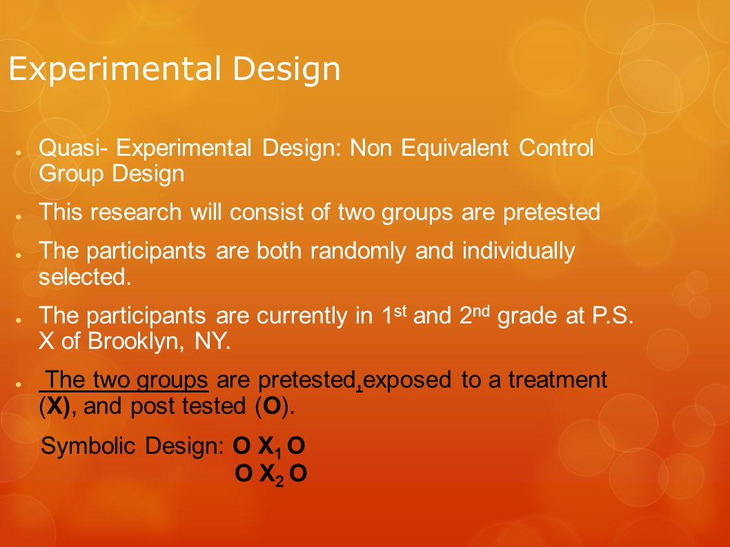 Experimental Design ● Quasi- Experimental Design: Non Equivalent Control Group Design ● This research will consist of two groups are pretested ● The participants are both randomly and individually selected.