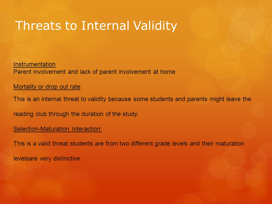 Threats to Internal Validity Instrumentation Parent involvement and lack of parent involvement at home Mortality or drop out rate This is an internal threat to validity because some students and parents might leave the reading club through the duration of the study.
