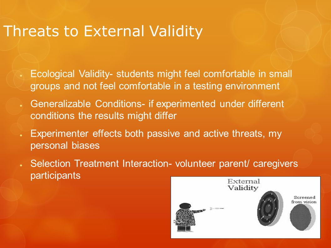 Threats to External Validity ● Ecological Validity- students might feel comfortable in small groups and not feel comfortable in a testing environment ● Generalizable Conditions- if experimented under different conditions the results might differ ● Experimenter effects both passive and active threats, my personal biases ● Selection Treatment Interaction- volunteer parent/ caregivers participants