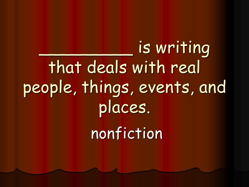 _________ is writing that deals with real people, things, events, and places. nonfiction