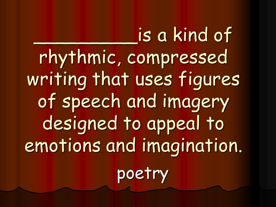 _________is a kind of rhythmic, compressed writing that uses figures of speech and imagery designed to appeal to emotions and imagination.