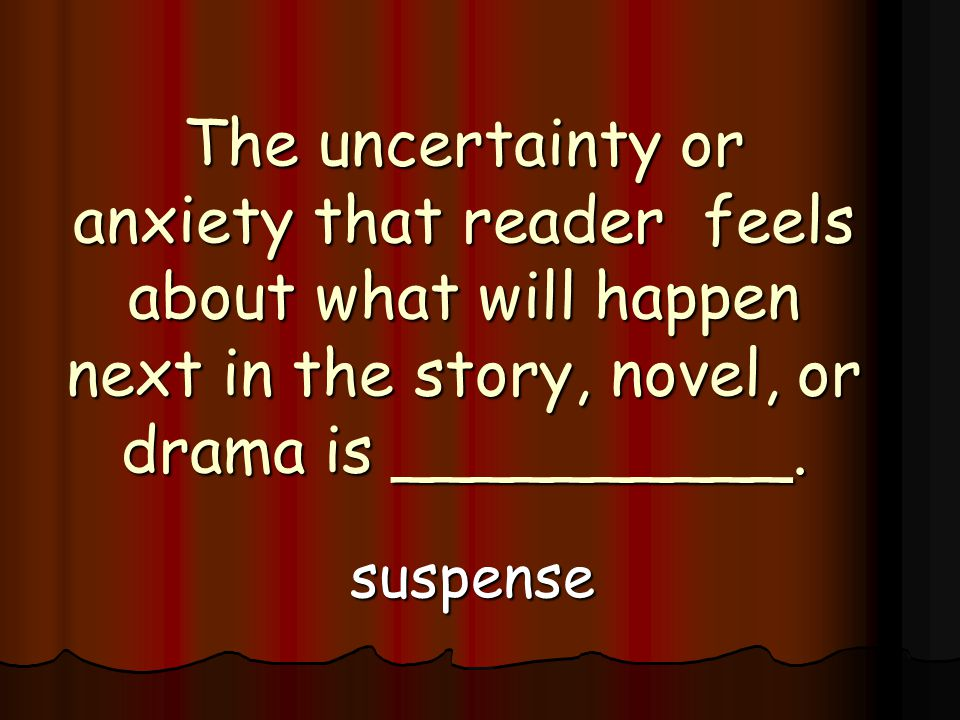 The uncertainty or anxiety that reader feels about what will happen next in the story, novel, or drama is __________.