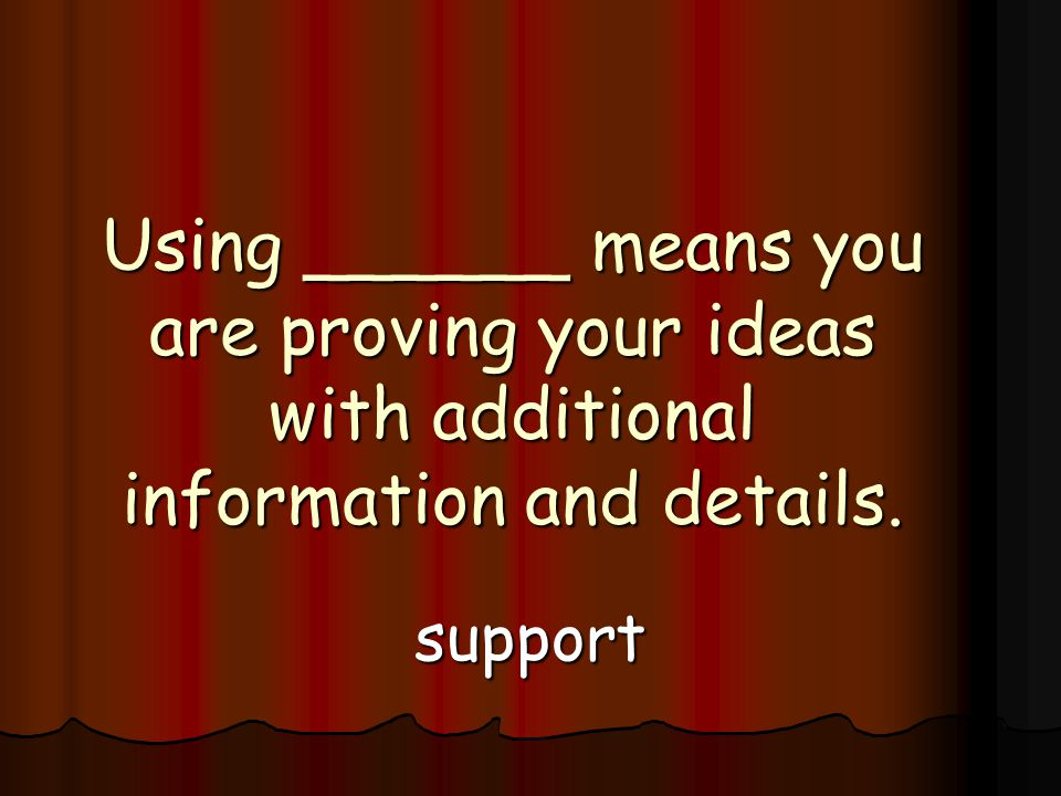 Using ______ means you are proving your ideas with additional information and details. support