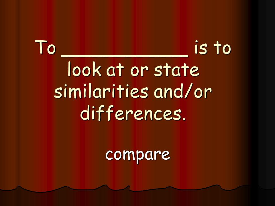 To ___________ is to look at or state similarities and/or differences. compare
