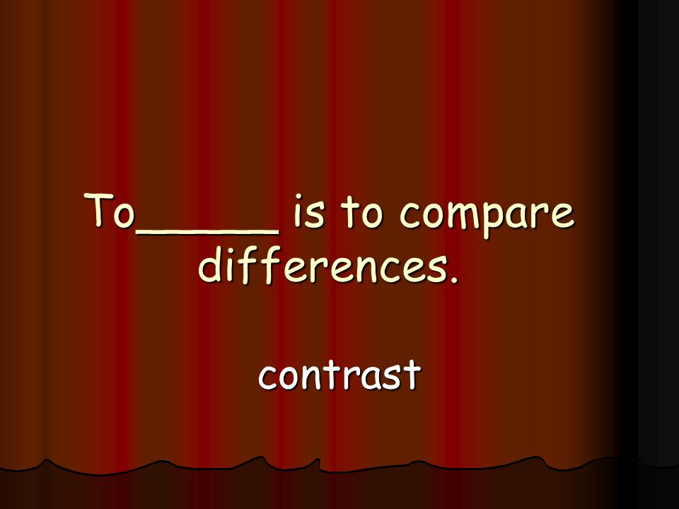 To_____ is to compare differences. contrast