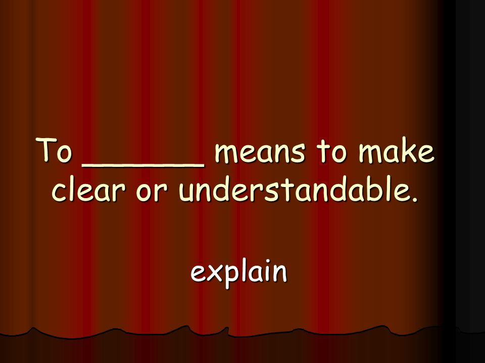 To ______ means to make clear or understandable. explain